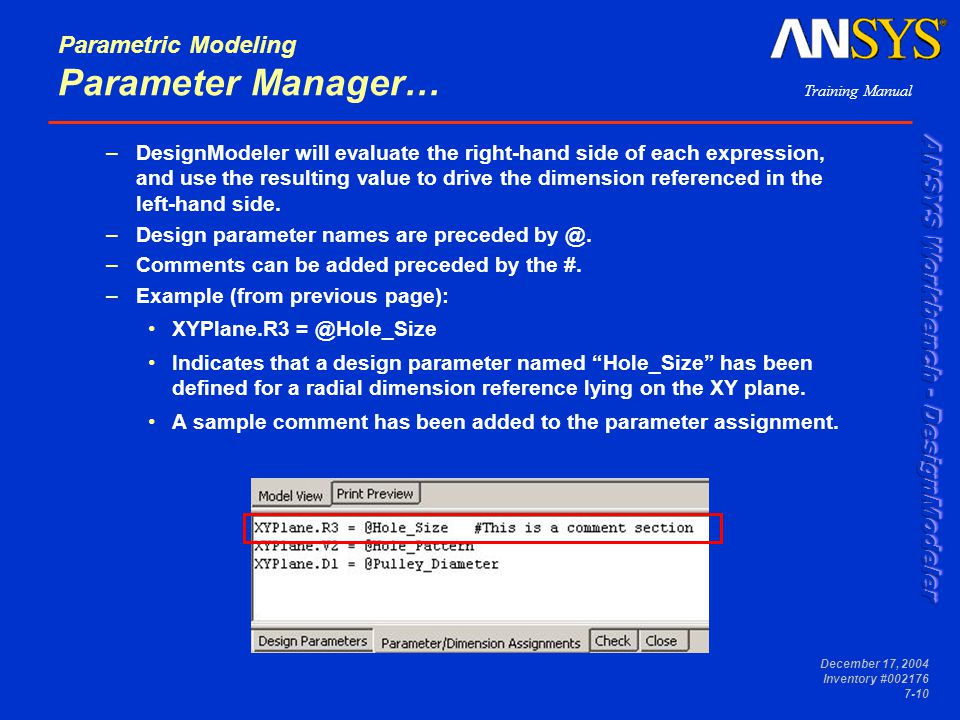 Training Manual December 17, 2004 Inventory #002176 7-10 Parametric Modeling Parameter Manager… –DesignModeler will evaluate the right-hand side of each expression, and use the resulting value to drive the dimension referenced in the left-hand side.