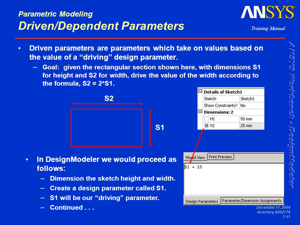 Training Manual December 17, 2004 Inventory #002176 7-11 Parametric Modeling Driven/Dependent Parameters Driven parameters are parameters which take on values based on the value of a driving design parameter.