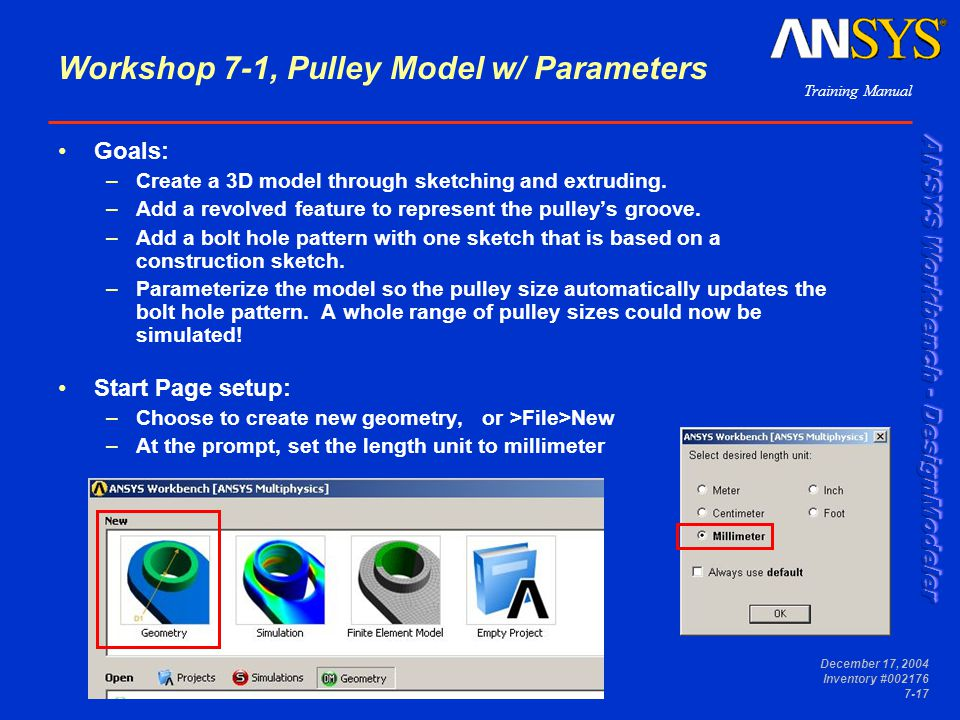 Training Manual December 17, 2004 Inventory #002176 7-17 Workshop 7-1, Pulley Model w/ Parameters Goals: –Create a 3D model through sketching and extruding.
