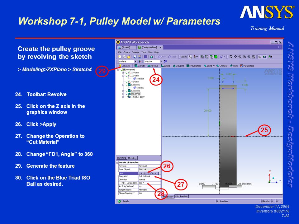 Training Manual December 17, 2004 Inventory #002176 7-28 24.Toolbar: Revolve 25.Click on the Z axis in the graphics window 26.Click >Apply 27.Change the Operation to Cut Material 28.Change FD1, Angle to 360 29.Generate the feature 30.Click on the Blue Triad ISO Ball as desired.