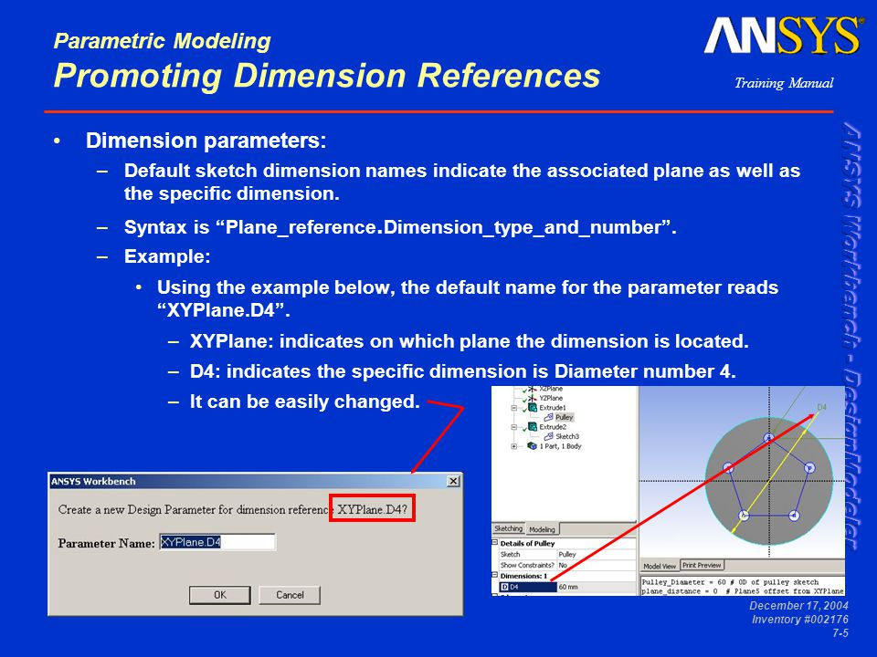 Training Manual December 17, 2004 Inventory #002176 7-5 Dimension parameters: –Default sketch dimension names indicate the associated plane as well as the specific dimension.