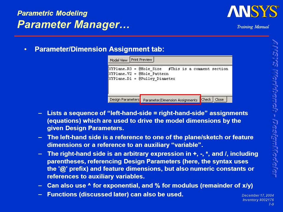 Training Manual December 17, 2004 Inventory #002176 7-9 Parameter/Dimension Assignment tab: –Lists a sequence of left-hand-side = right-hand-side assignments (equations) which are used to drive the model dimensions by the given Design Parameters.