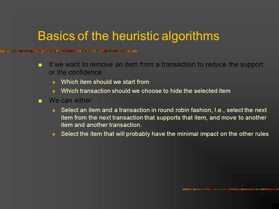 Basics of the heuristic algorithms If we want to remove an item from a transaction to reduce the support or the confidence Which item should we start from Which transaction should we choose to hide the selected item We can either Select an item and a transaction in round robin fashion, I.e., select the next item from the next transaction that supports that item, and move to another item and another transaction.