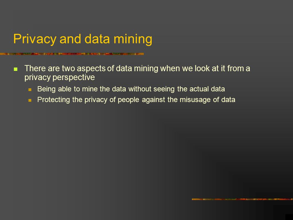 Privacy and data mining There are two aspects of data mining when we look at it from a privacy perspective Being able to mine the data without seeing the actual data Protecting the privacy of people against the misusage of data