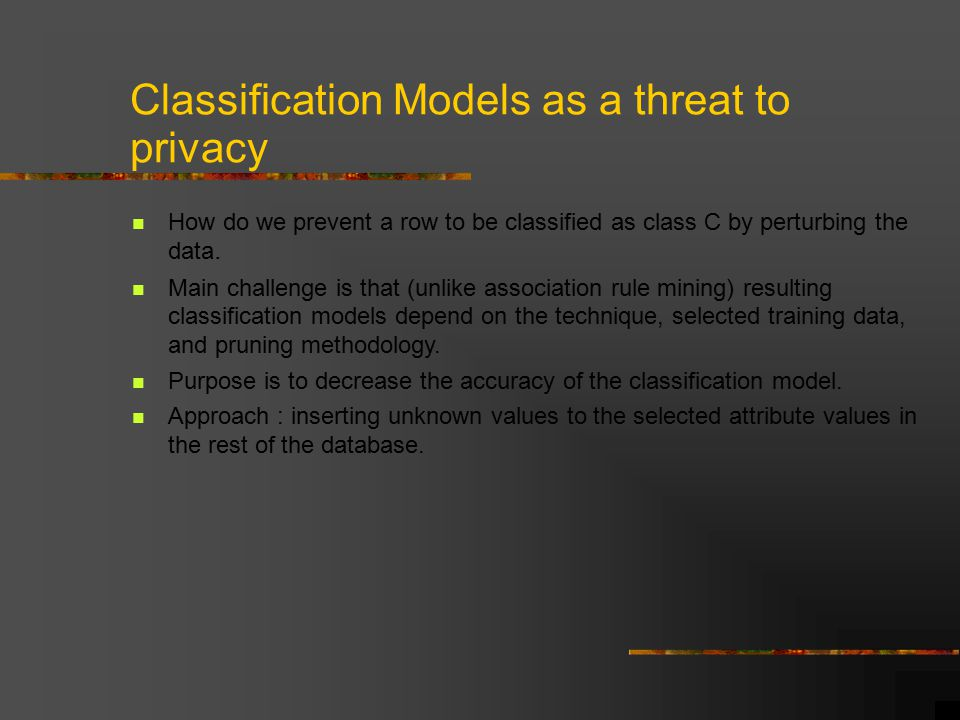 Classification Models as a threat to privacy How do we prevent a row to be classified as class C by perturbing the data.