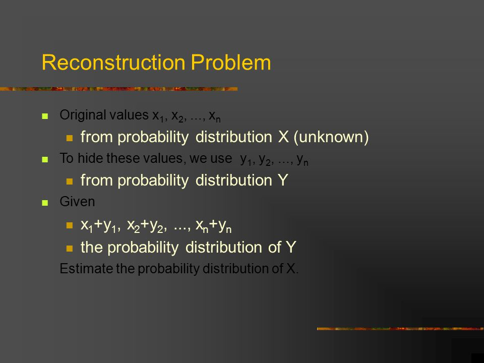 Reconstruction Problem Original values x 1, x 2,..., x n from probability distribution X (unknown) To hide these values, we use y 1, y 2,..., y n from probability distribution Y Given x 1 +y 1, x 2 +y 2,..., x n +y n the probability distribution of Y Estimate the probability distribution of X.