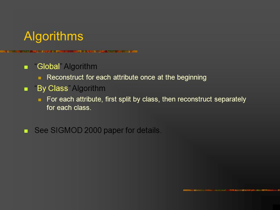 Algorithms Global Algorithm Reconstruct for each attribute once at the beginning By Class Algorithm For each attribute, first split by class, then reconstruct separately for each class.