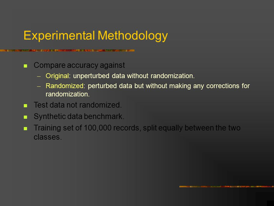 Experimental Methodology Compare accuracy against – Original: unperturbed data without randomization.
