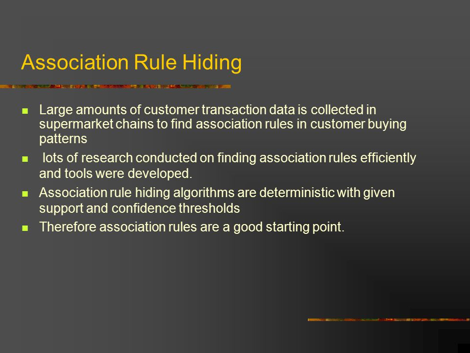 Association Rule Hiding Large amounts of customer transaction data is collected in supermarket chains to find association rules in customer buying patterns lots of research conducted on finding association rules efficiently and tools were developed.