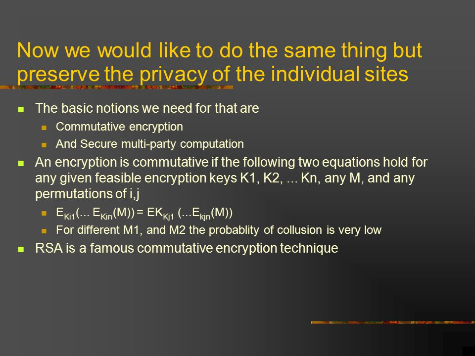 Now we would like to do the same thing but preserve the privacy of the individual sites The basic notions we need for that are Commutative encryption And Secure multi-party computation An encryption is commutative if the following two equations hold for any given feasible encryption keys K1, K2,...