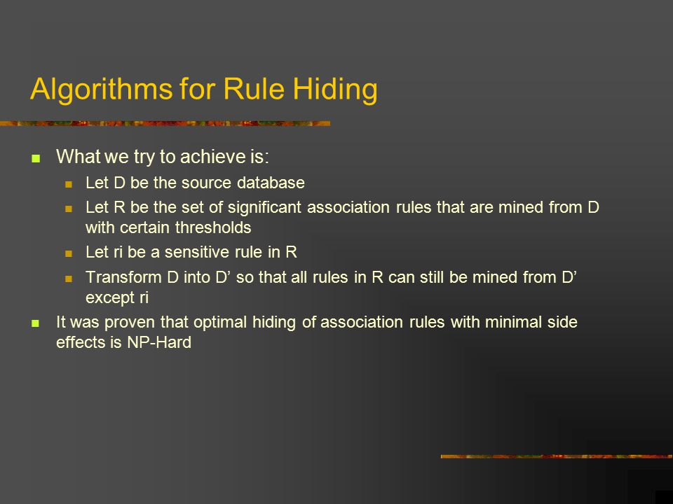 Algorithms for Rule Hiding What we try to achieve is: Let D be the source database Let R be the set of significant association rules that are mined from D with certain thresholds Let ri be a sensitive rule in R Transform D into D' so that all rules in R can still be mined from D' except ri It was proven that optimal hiding of association rules with minimal side effects is NP-Hard