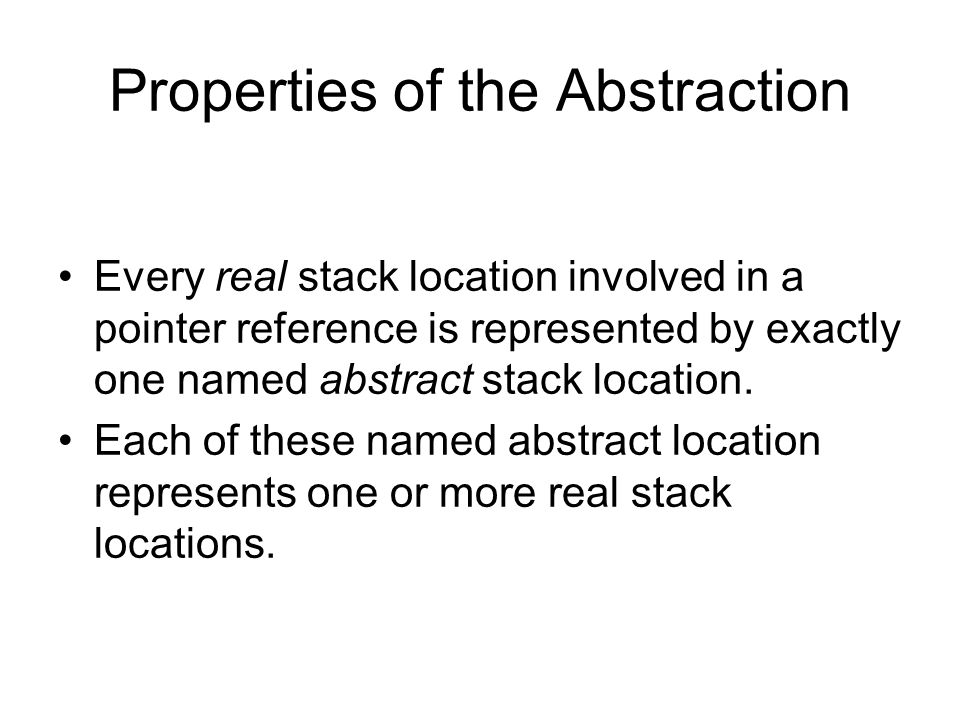 Properties of the Abstraction Every real stack location involved in a pointer reference is represented by exactly one named abstract stack location. E