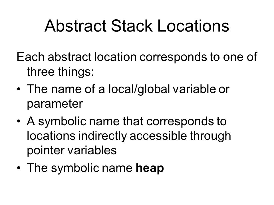 Abstract Stack Locations Each abstract location corresponds to one of three things: The name of a local/global variable or parameter A symbolic name t