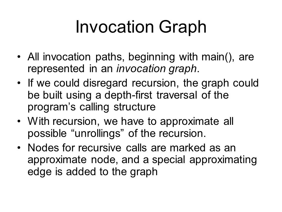 Invocation Graph All invocation paths, beginning with main(), are represented in an invocation graph. If we could disregard recursion, the graph could
