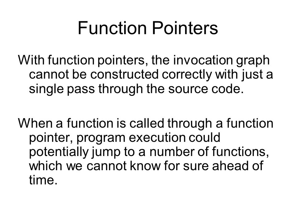 Function Pointers With function pointers, the invocation graph cannot be constructed correctly with just a single pass through the source code. When a