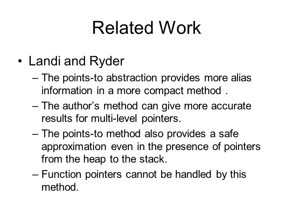Related Work Landi and Ryder –The points-to abstraction provides more alias information in a more compact method. –The author's method can give more a