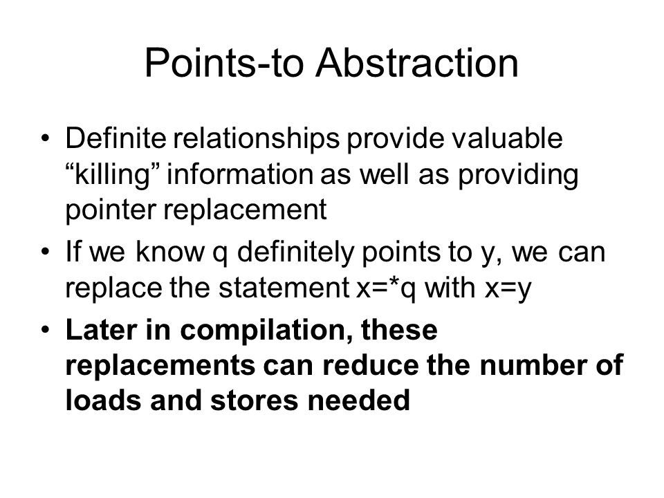 """Points-to Abstraction Definite relationships provide valuable """"killing"""" information as well as providing pointer replacement If we know q definitely p"""