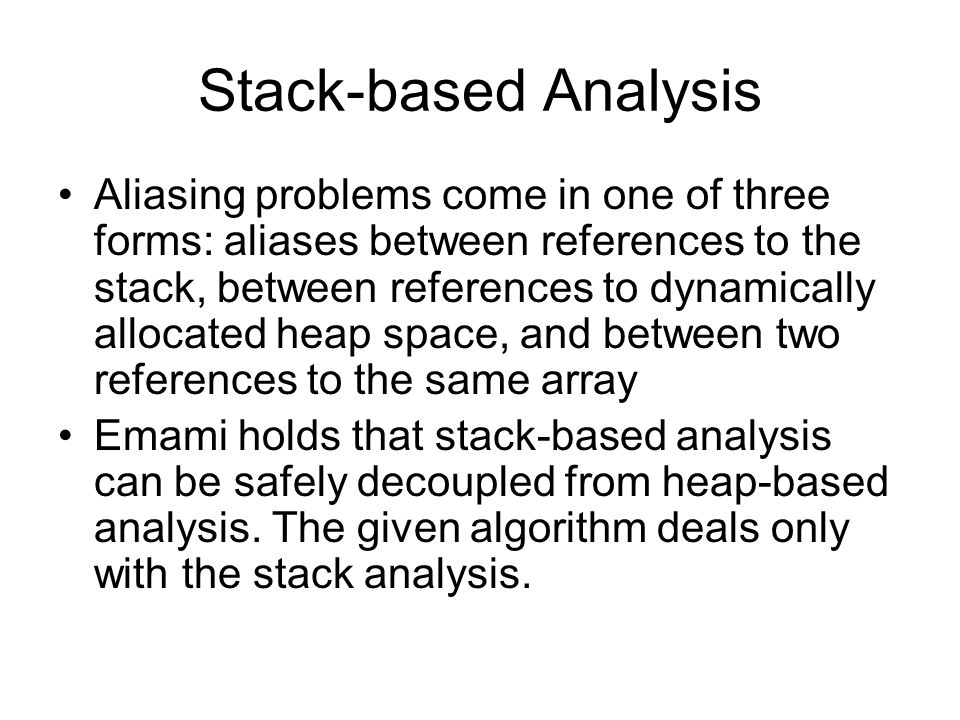 Stack-based Analysis Aliasing problems come in one of three forms: aliases between references to the stack, between references to dynamically allocate