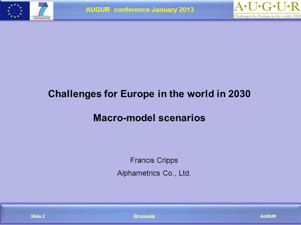 Brussels AUGUR AUGUR conference January 2013 Slide 1 Challenges for Europe in the world in 2030 Macro-model scenarios Francis Cripps Alphametrics Co., Ltd.