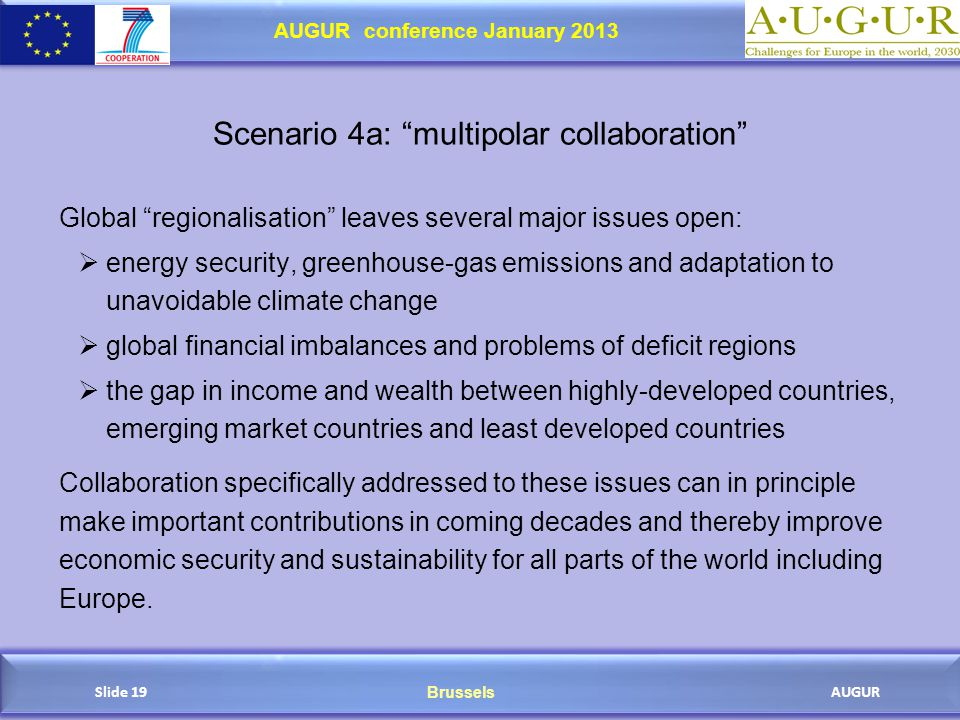 Brussels AUGUR AUGUR conference January 2013 Slide 19 Scenario 4a: multipolar collaboration Global regionalisation leaves several major issues open:  energy security, greenhouse-gas emissions and adaptation to unavoidable climate change  global financial imbalances and problems of deficit regions  the gap in income and wealth between highly-developed countries, emerging market countries and least developed countries Collaboration specifically addressed to these issues can in principle make important contributions in coming decades and thereby improve economic security and sustainability for all parts of the world including Europe.