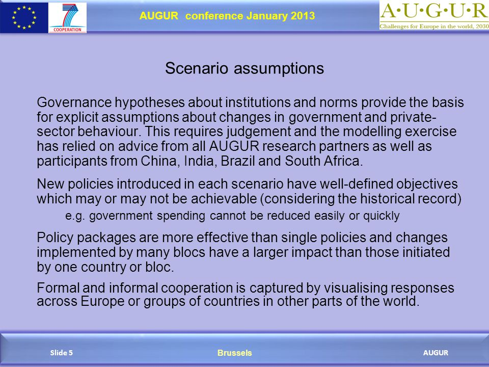 Brussels AUGUR AUGUR conference January 2013 Slide 5 Scenario assumptions Governance hypotheses about institutions and norms provide the basis for explicit assumptions about changes in government and private- sector behaviour.
