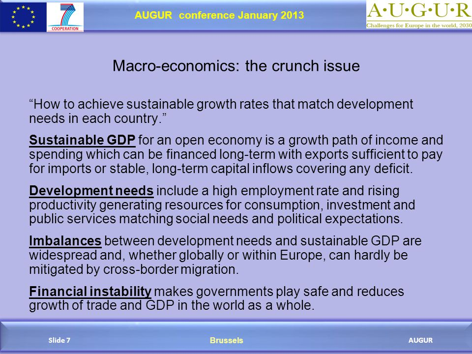 Brussels AUGUR AUGUR conference January 2013 Slide 7 Macro-economics: the crunch issue How to achieve sustainable growth rates that match development needs in each country. Sustainable GDP for an open economy is a growth path of income and spending which can be financed long-term with exports sufficient to pay for imports or stable, long-term capital inflows covering any deficit.