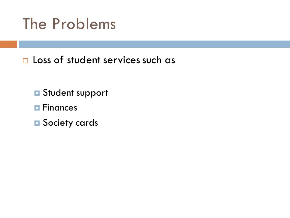 The Problems  Loss of student services such as  Student support  Finances  Society cards