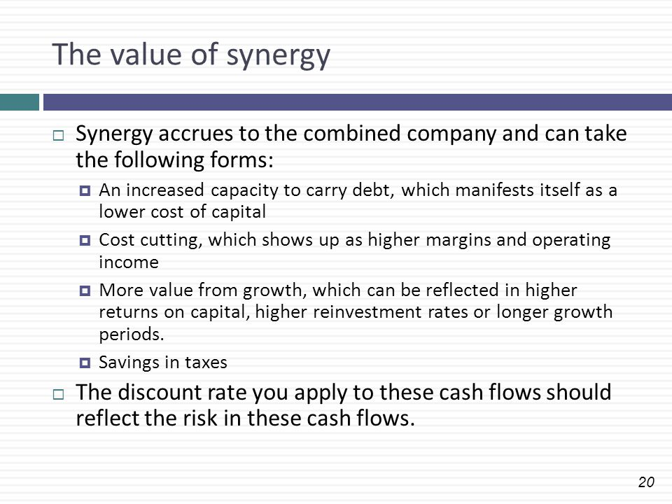 20 The value of synergy  Synergy accrues to the combined company and can take the following forms:  An increased capacity to carry debt, which manif