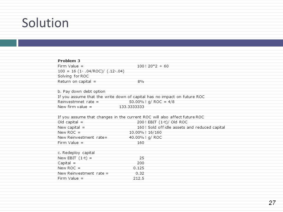 27 Solution Problem 3 Firm Value =100! 20*2 + 60 100 = 16 (1-.04/ROC)/ (.12-.04) Solving for ROC Return on capital =8% b. Pay down debt option If you