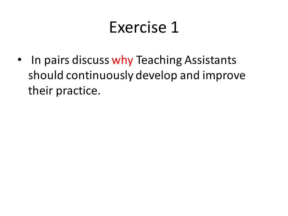 Exercise 1 In pairs discuss why Teaching Assistants should continuously develop and improve their practice.