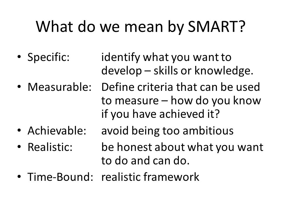 What do we mean by SMART? Specific:identify what you want to develop – skills or knowledge. Measurable:Define criteria that can be used to measure – h