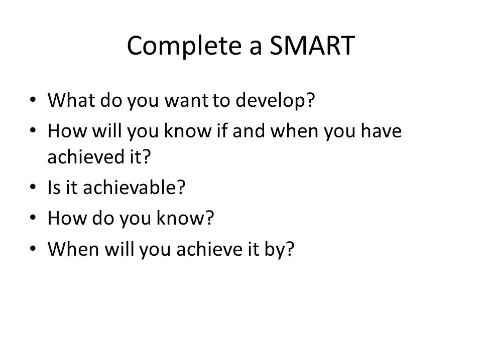 Complete a SMART What do you want to develop? How will you know if and when you have achieved it? Is it achievable? How do you know? When will you ach