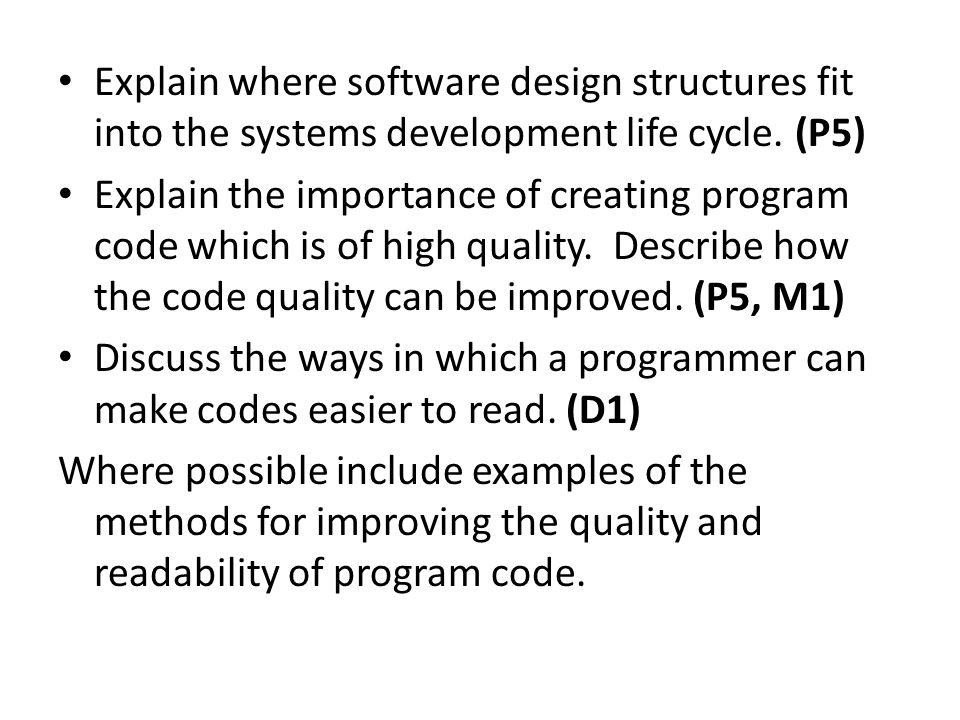 Explain where software design structures fit into the systems development life cycle. (P5) Explain the importance of creating program code which is of