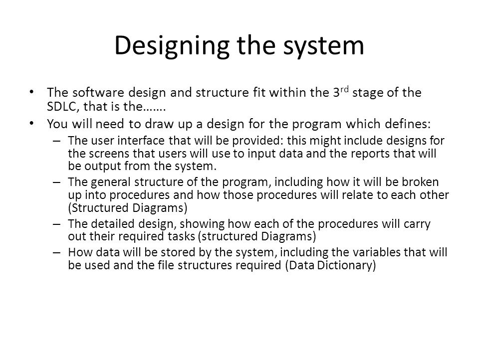 Designing the system The software design and structure fit within the 3 rd stage of the SDLC, that is the……. You will need to draw up a design for the