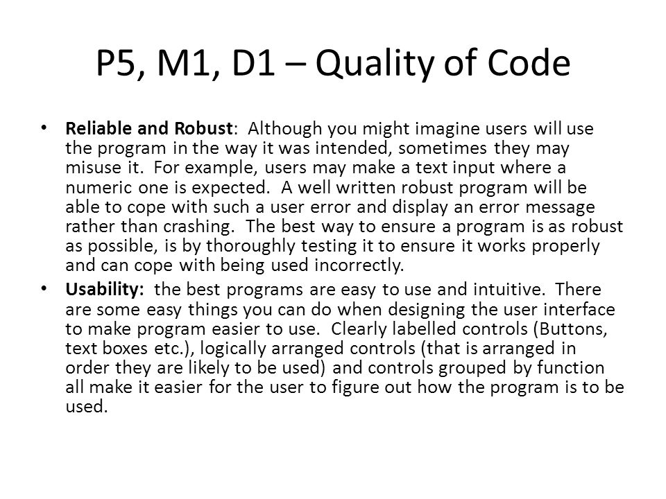 P5, M1, D1 – Quality of Code Reliable and Robust: Although you might imagine users will use the program in the way it was intended, sometimes they may