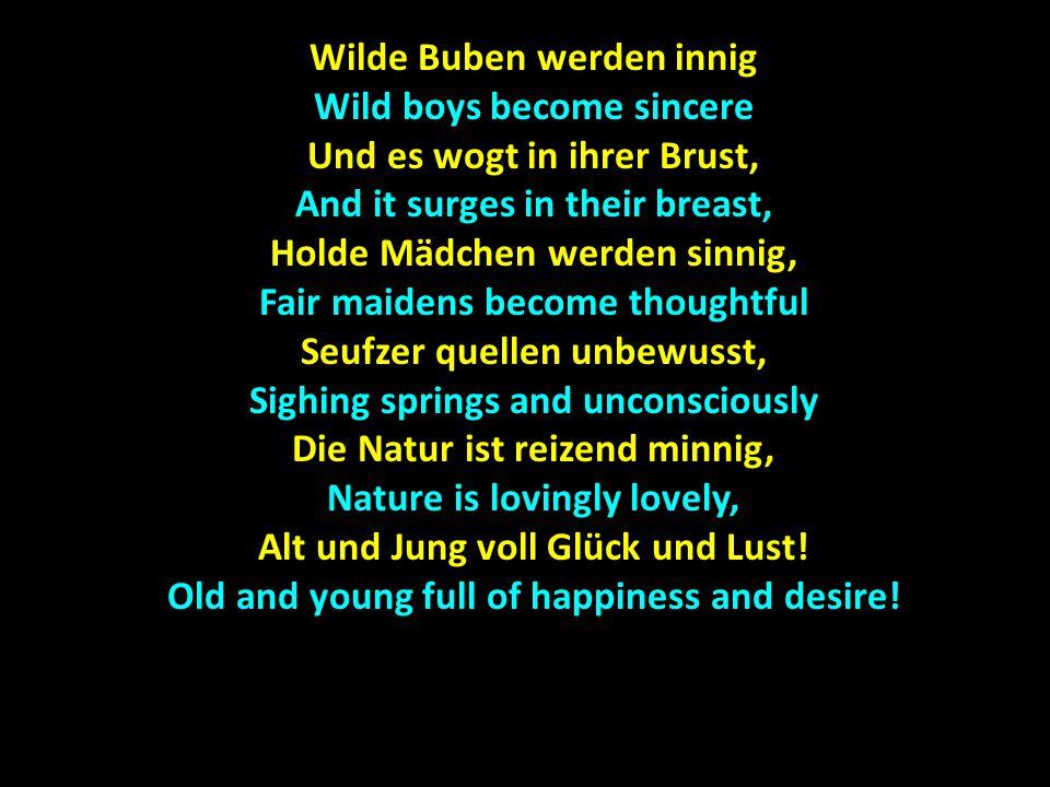 Wilde Buben werden innig Wild boys become sincere Und es wogt in ihrer Brust, And it surges in their breast, Holde Mädchen werden sinnig, Fair maidens
