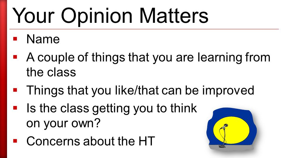 Your Opinion Matters  Name  A couple of things that you are learning from the class  Things that you like/that can be improved  Is the class getting you to think on your own.