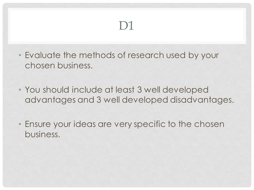 D1 Evaluate the methods of research used by your chosen business. You should include at least 3 well developed advantages and 3 well developed disadva