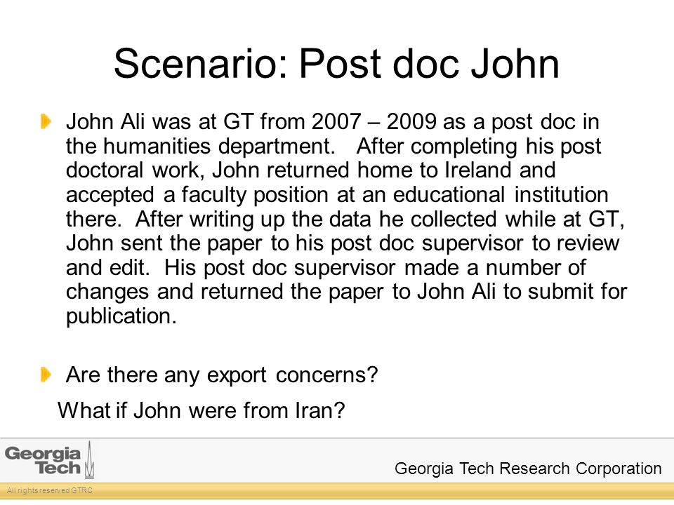 All rights reserved GTRC Georgia Tech Research Corporation Scenario: Post doc John John Ali was at GT from 2007 – 2009 as a post doc in the humanities department.
