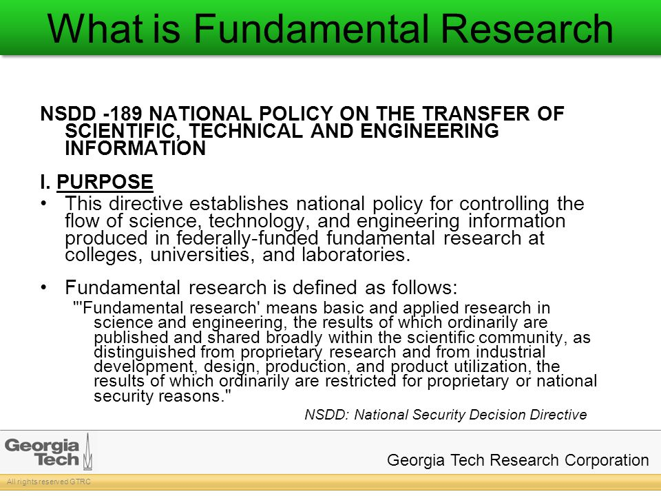 All rights reserved GTRC Georgia Tech Research Corporation What is Fundamental Research NSDD -189 NATIONAL POLICY ON THE TRANSFER OF SCIENTIFIC, TECHNICAL AND ENGINEERING INFORMATION I.
