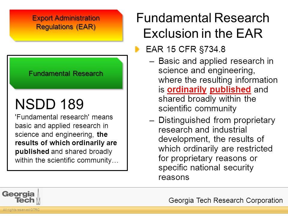 All rights reserved GTRC Georgia Tech Research Corporation Fundamental Research Exclusion in the EAR EAR 15 CFR §734.8 –Basic and applied research in science and engineering, where the resulting information is ordinarily published and shared broadly within the scientific community –Distinguished from proprietary research and industrial development, the results of which ordinarily are restricted for proprietary reasons or specific national security reasons Export Administration Regulations (EAR) Fundamental Research NSDD 189 Fundamental research means basic and applied research in science and engineering, the results of which ordinarily are published and shared broadly within the scientific community…