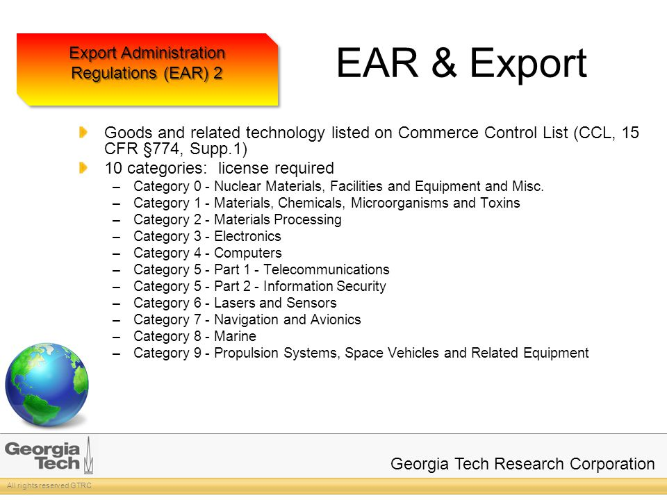 All rights reserved GTRC Georgia Tech Research Corporation EAR & Export Goods and related technology listed on Commerce Control List (CCL, 15 CFR §774, Supp.1) 10 categories: license required –Category 0 - Nuclear Materials, Facilities and Equipment and Misc.