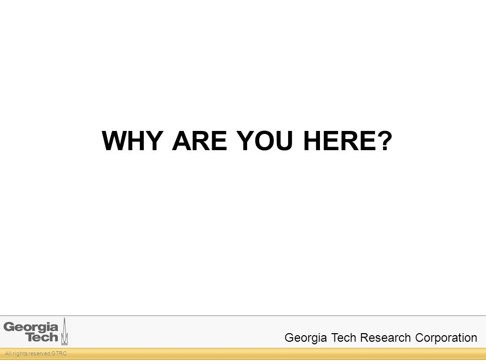 All rights reserved GTRC Georgia Tech Research Corporation WHY ARE YOU HERE?