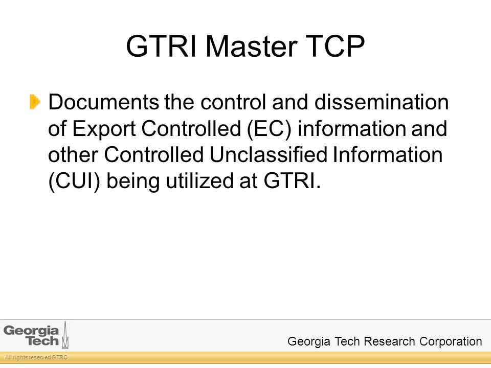 All rights reserved GTRC Georgia Tech Research Corporation GTRI Master TCP Documents the control and dissemination of Export Controlled (EC) information and other Controlled Unclassified Information (CUI) being utilized at GTRI.