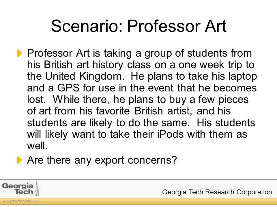 All rights reserved GTRC Georgia Tech Research Corporation Scenario: Professor Art Professor Art is taking a group of students from his British art history class on a one week trip to the United Kingdom.
