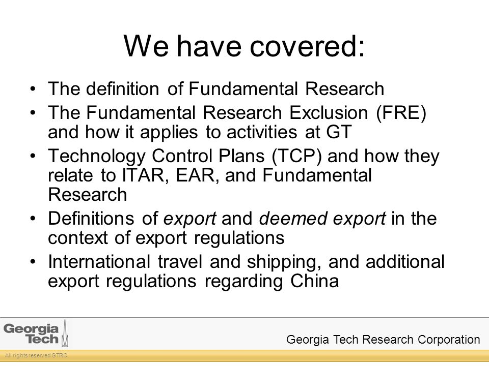 All rights reserved GTRC Georgia Tech Research Corporation We have covered: The definition of Fundamental Research The Fundamental Research Exclusion (FRE) and how it applies to activities at GT Technology Control Plans (TCP) and how they relate to ITAR, EAR, and Fundamental Research Definitions of export and deemed export in the context of export regulations International travel and shipping, and additional export regulations regarding China