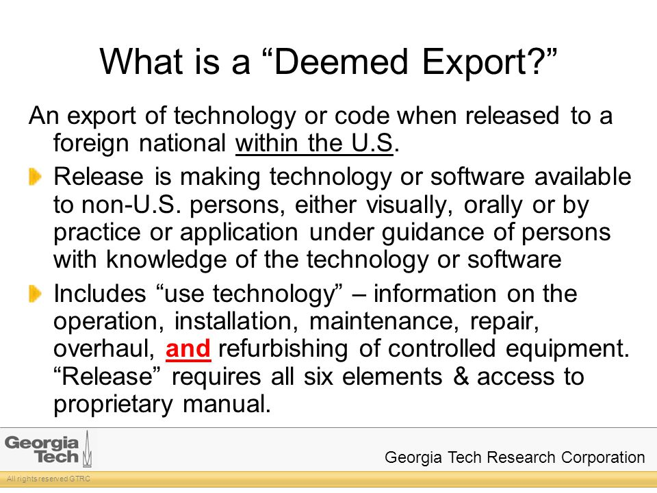 All rights reserved GTRC Georgia Tech Research Corporation What is a Deemed Export? An export of technology or code when released to a foreign national within the U.S.
