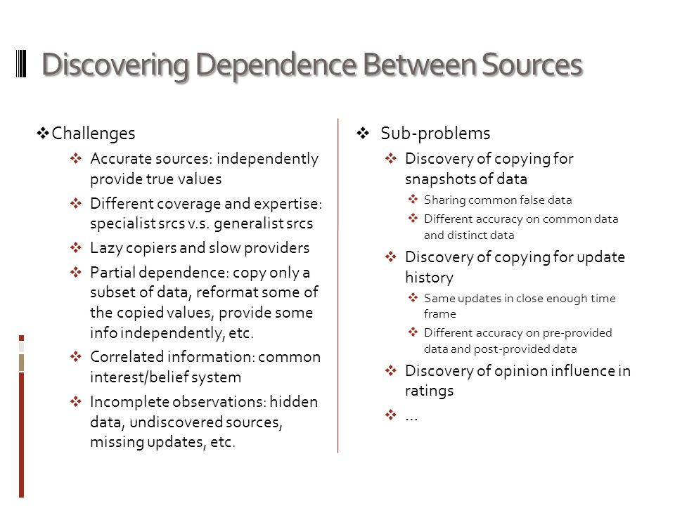 Discovering Dependence Between Sources  Challenges  Accurate sources: independently provide true values  Different coverage and expertise: specialist srcs v.s.