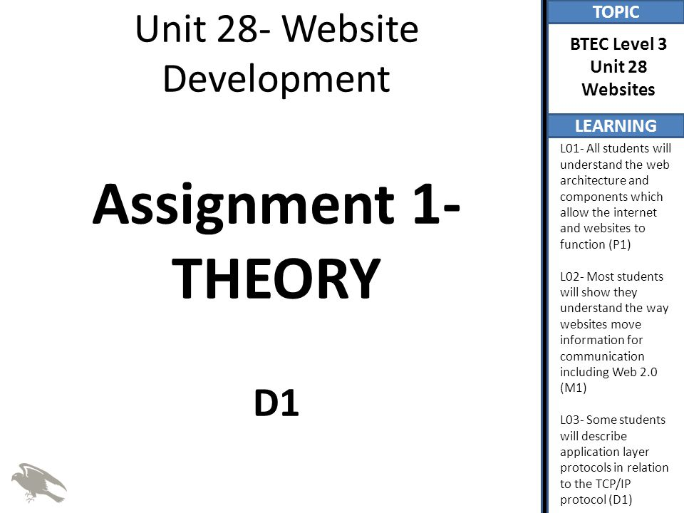 TOPIC LEARNING BTEC Level 3 Unit 28 Websites L01- All students will understand the web architecture and components which allow the internet and websites to function (P1) L02- Most students will show they understand the way websites move information for communication including Web 2.0 (M1) L03- Some students will describe application layer protocols in relation to the TCP/IP protocol (D1) Application Layer The application layer is the highest layer within the TCP/IP and provides protocols which we use, through the use of software applications, You need to be aware of the function of the following application layer protocols – HTTP, – HTTPS, – SMTP, – POP3, – IMAP, – FTP, DHCP, DNS, RDP, SNMP,