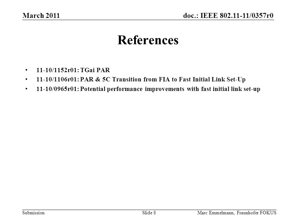 doc.: IEEE 802.11-11/0357r0 Submission March 2011 Marc Emmelmann, Fraunhofer FOKUSSlide 8 References 11-10/1152r01: TGai PAR 11-10/1106r01: PAR & 5C Transition from FIA to Fast Initial Link Set-Up 11-10/0965r01: Potential performance improvements with fast initial link set-up